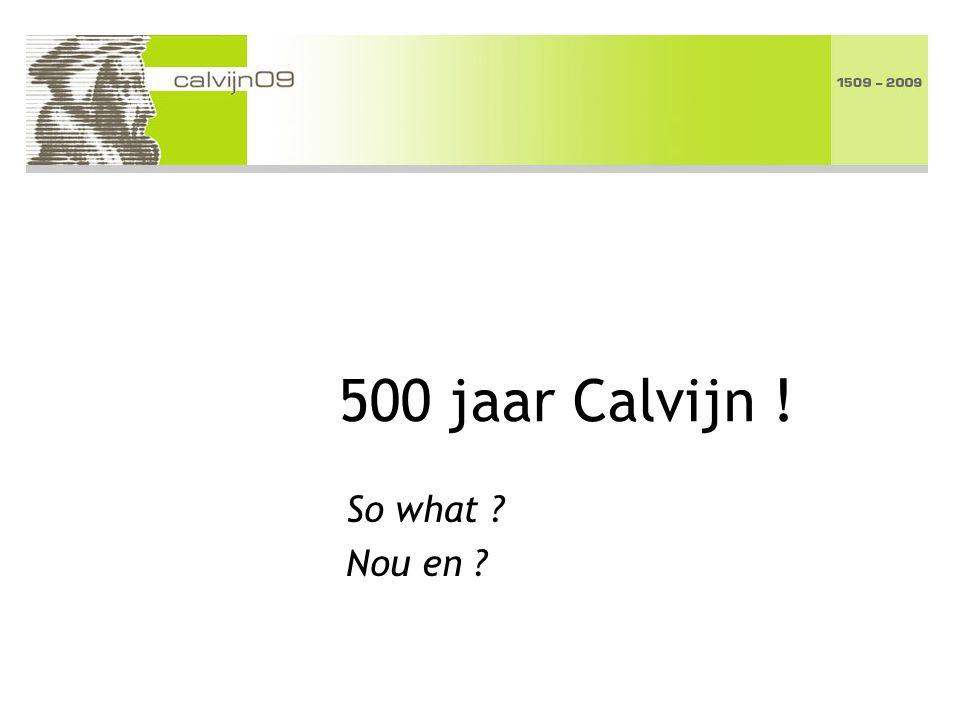 500 jaar Calvijn ! So what Nou en