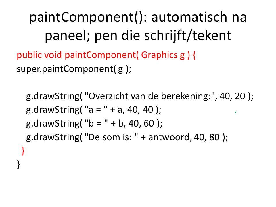 paintComponent(): automatisch na paneel; pen die schrijft/tekent