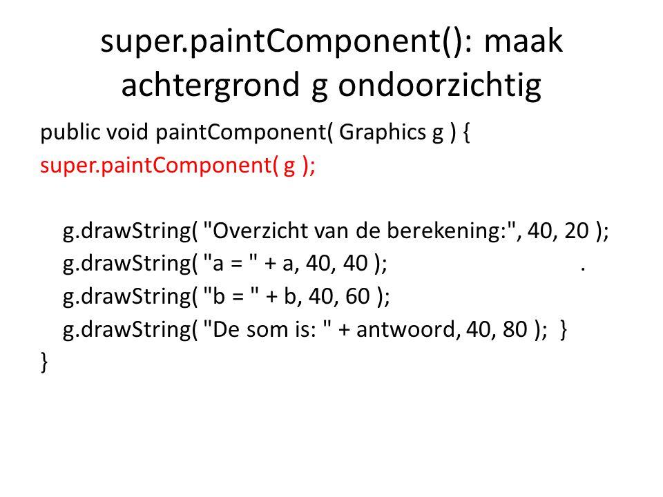 super.paintComponent(): maak achtergrond g ondoorzichtig