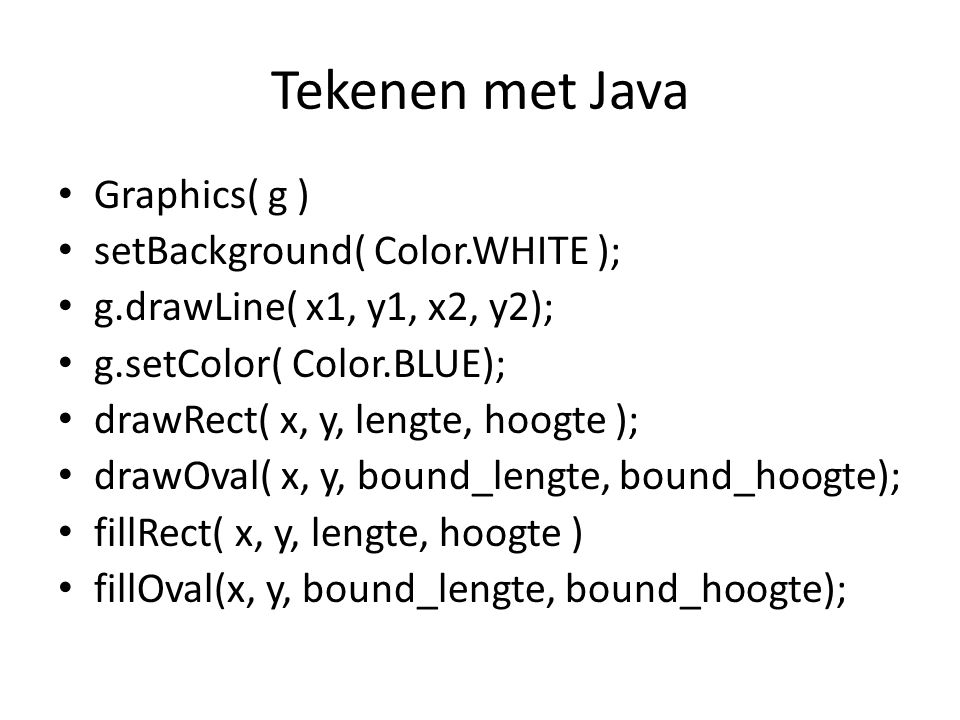Tekenen met Java Graphics( g ) setBackground( Color.WHITE );