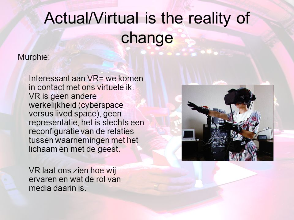 Actual/Virtual is the reality of change
