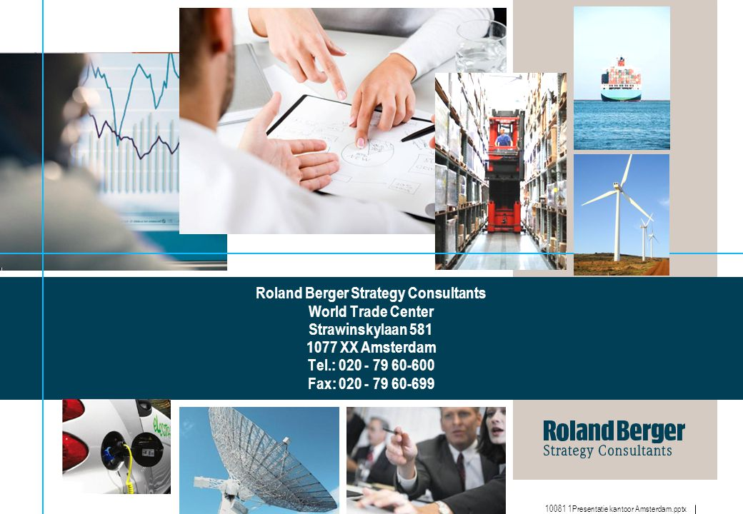 Roland Berger Strategy Consultants World Trade Center Strawinskylaan 581 1077 XX Amsterdam Tel.: 020 - 79 60-600 Fax: 020 - 79 60-699
