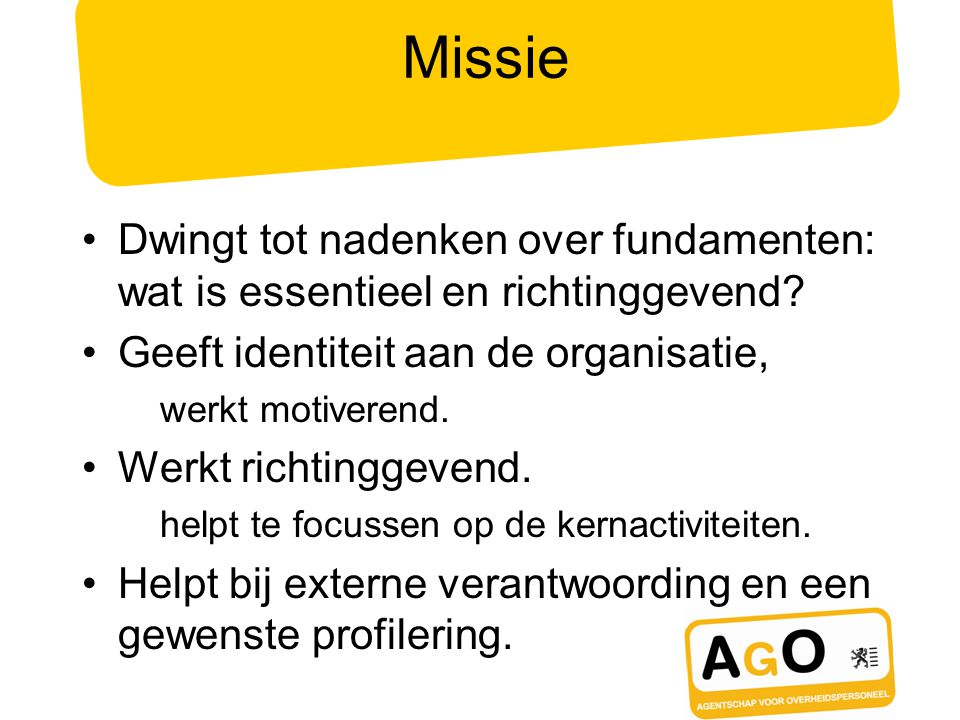 Missie Dwingt tot nadenken over fundamenten: wat is essentieel en richtinggevend Geeft identiteit aan de organisatie,