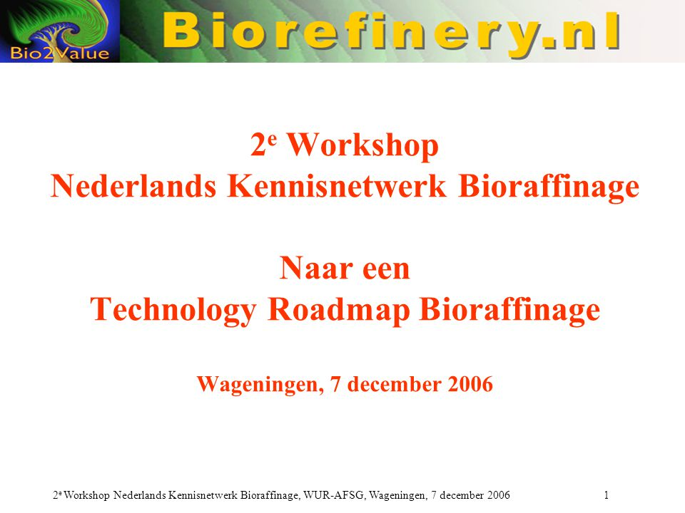 2e Workshop Nederlands Kennisnetwerk Bioraffinage Naar een Technology Roadmap Bioraffinage Wageningen, 7 december 2006