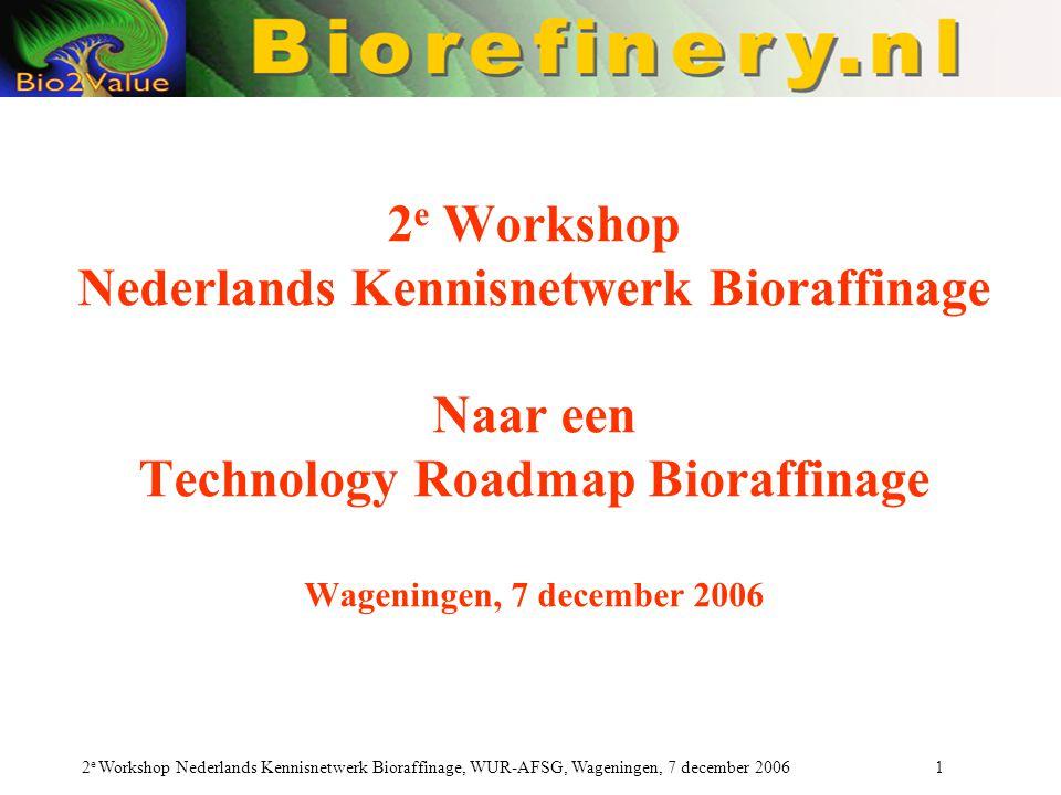 2e Workshop Nederlands Kennisnetwerk Bioraffinage Naar een Technology Roadmap Bioraffinage Wageningen, 7 december 2006