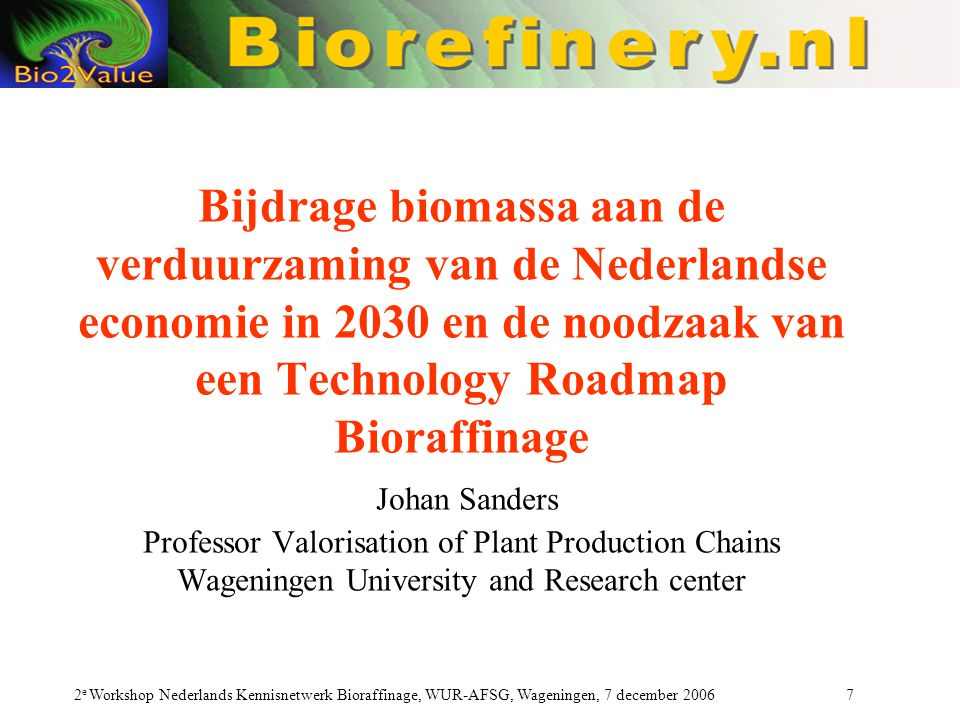 Bijdrage biomassa aan de verduurzaming van de Nederlandse economie in 2030 en de noodzaak van een Technology Roadmap Bioraffinage Johan Sanders Professor Valorisation of Plant Production Chains Wageningen University and Research center