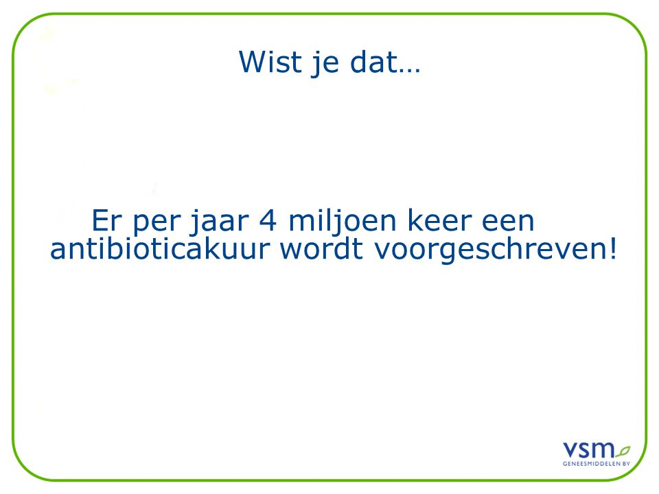 Wist je dat… Er per jaar 4 miljoen keer een antibioticakuur wordt voorgeschreven!