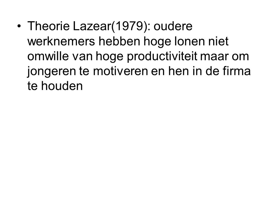 Theorie Lazear(1979): oudere werknemers hebben hoge lonen niet omwille van hoge productiviteit maar om jongeren te motiveren en hen in de firma te houden