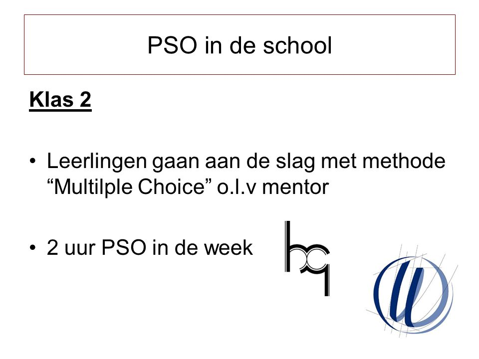 PSO in de school Klas 2. Leerlingen gaan aan de slag met methode Multilple Choice o.l.v mentor. 2 uur PSO in de week.