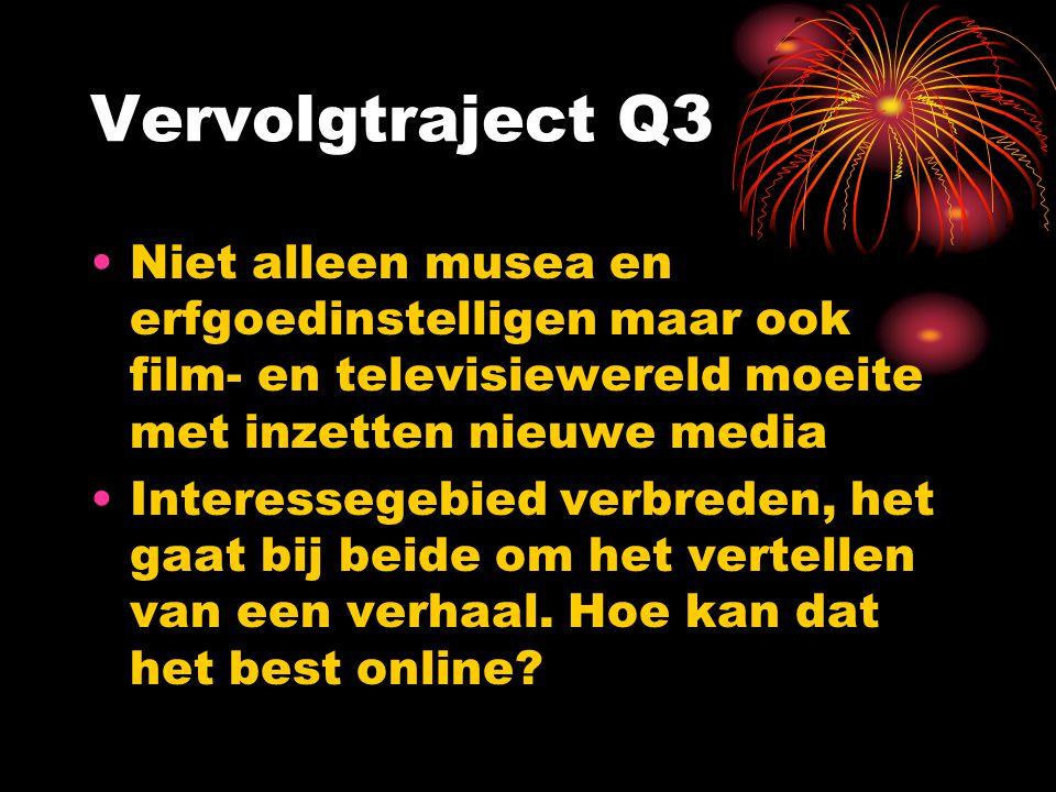 Vervolgtraject Q3 Niet alleen musea en erfgoedinstelligen maar ook film- en televisiewereld moeite met inzetten nieuwe media.