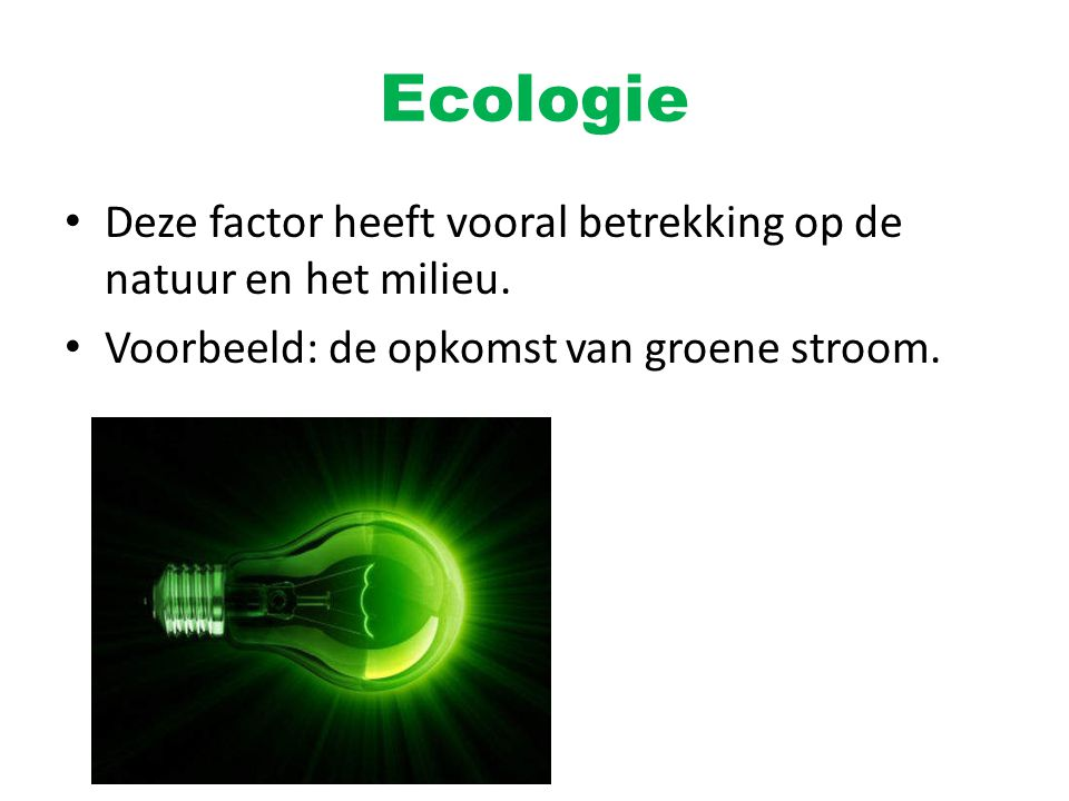 Ecologie Deze factor heeft vooral betrekking op de natuur en het milieu.