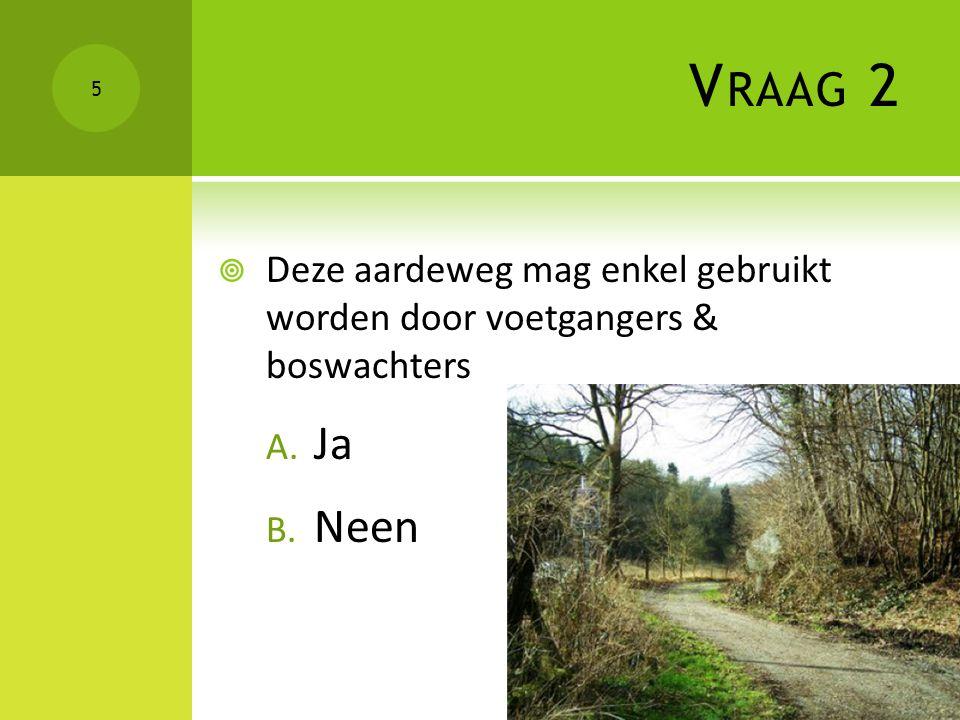 Vraag 2 Deze aardeweg mag enkel gebruikt worden door voetgangers & boswachters Ja Neen