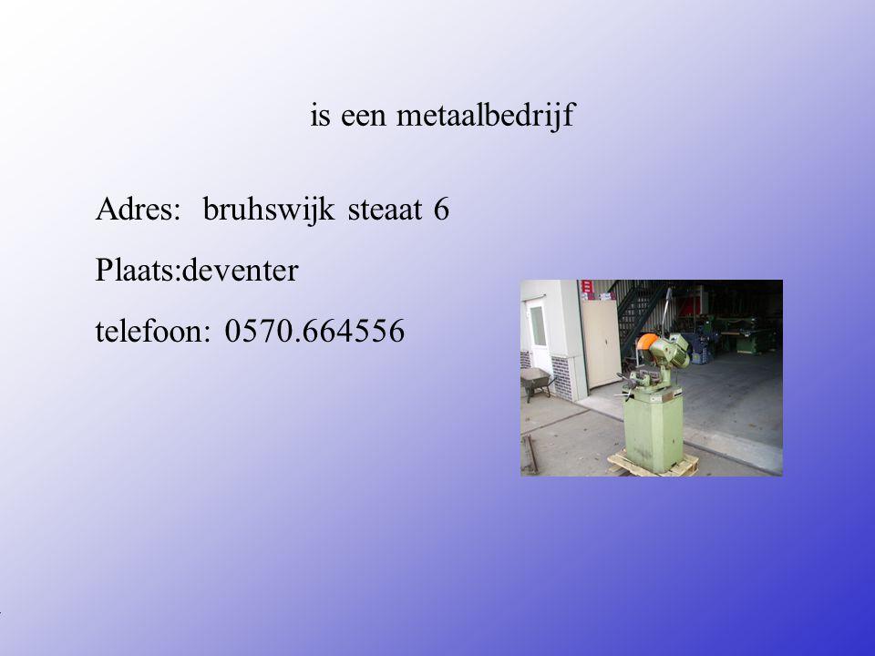 Adres: bruhswijk steaat 6 Plaats:deventer telefoon: 0570.664556