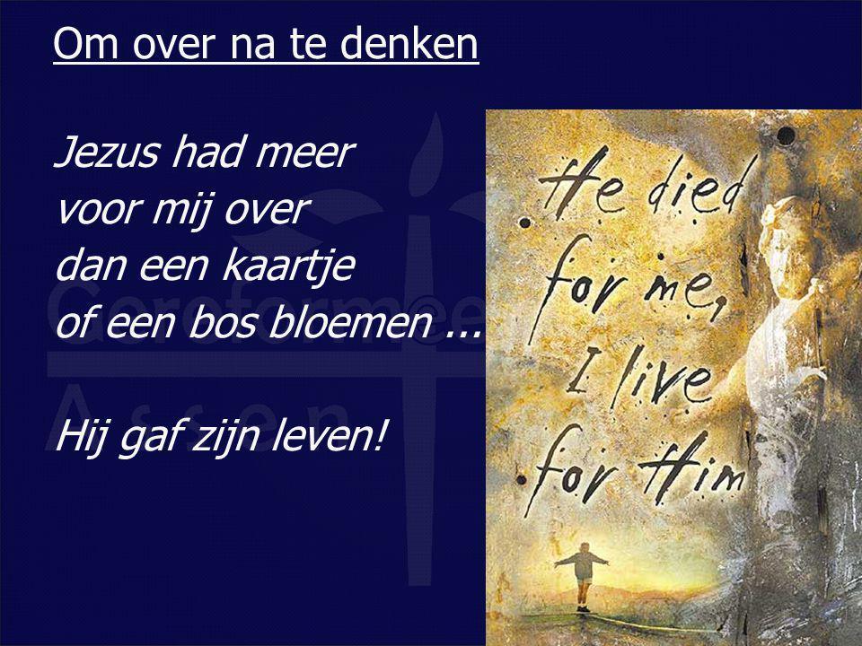 Om over na te denken Jezus had meer voor mij over dan een kaartje of een bos bloemen ...