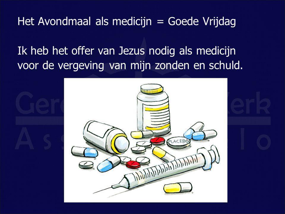 Het Avondmaal als medicijn = Goede Vrijdag Ik heb het offer van Jezus nodig als medicijn voor de vergeving van mijn zonden en schuld.