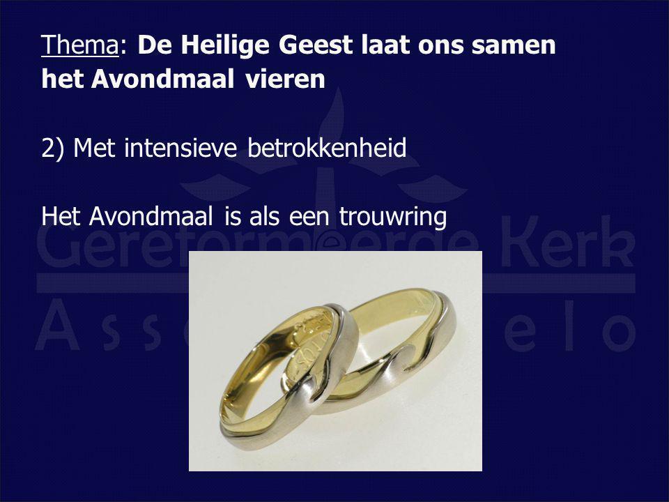 Thema: De Heilige Geest laat ons samen het Avondmaal vieren 2) Met intensieve betrokkenheid Het Avondmaal is als een trouwring