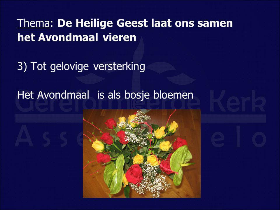 Thema: De Heilige Geest laat ons samen het Avondmaal vieren 3) Tot gelovige versterking Het Avondmaal is als bosje bloemen
