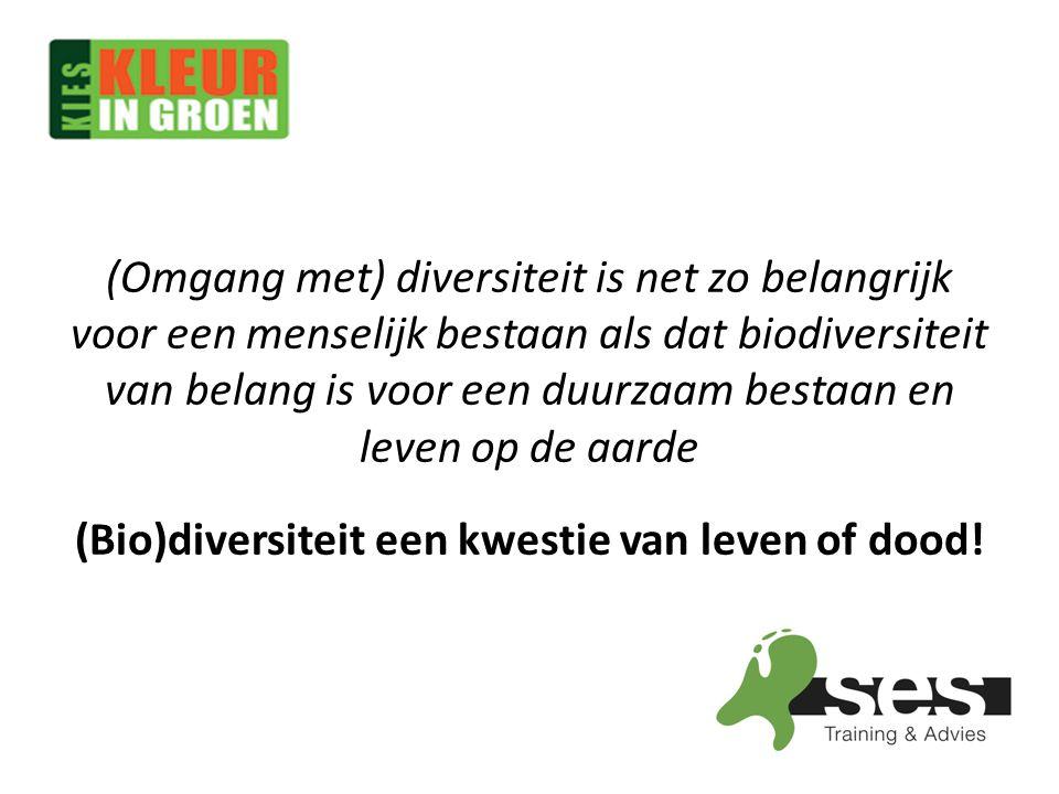 (Omgang met) diversiteit is net zo belangrijk voor een menselijk bestaan als dat biodiversiteit van belang is voor een duurzaam bestaan en leven op de aarde (Bio)diversiteit een kwestie van leven of dood!