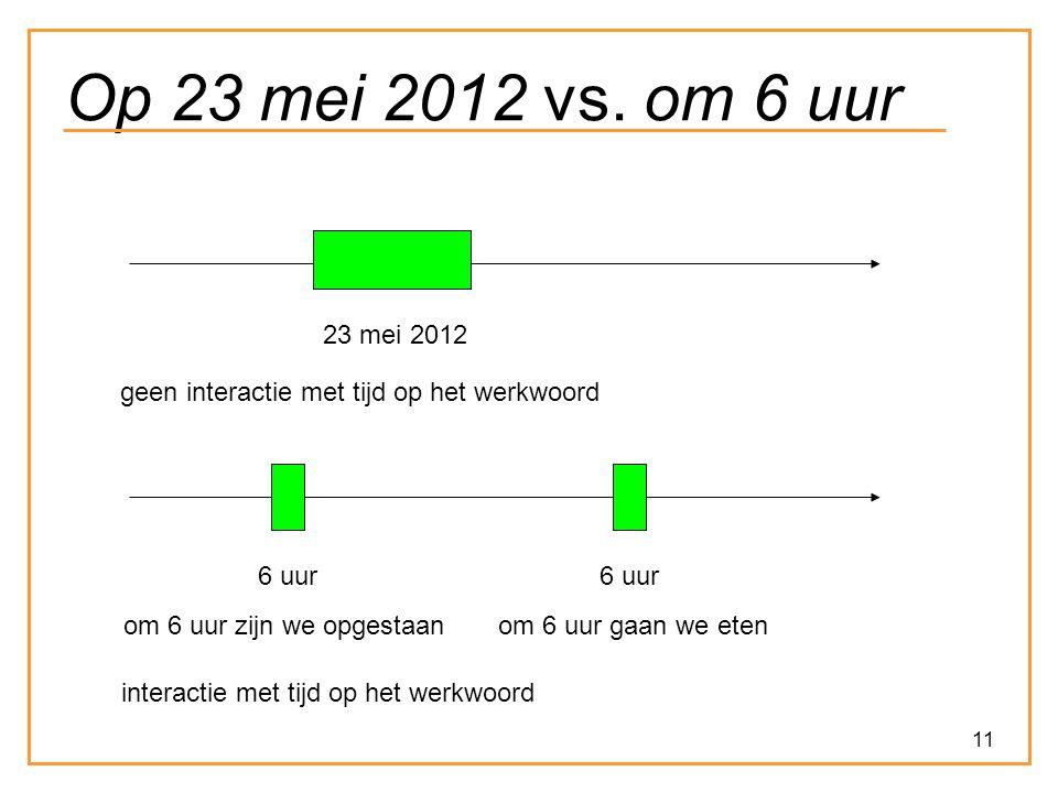 Op 23 mei 2012 vs. om 6 uur 23 mei 2012. geen interactie met tijd op het werkwoord. 6 uur. 6 uur.
