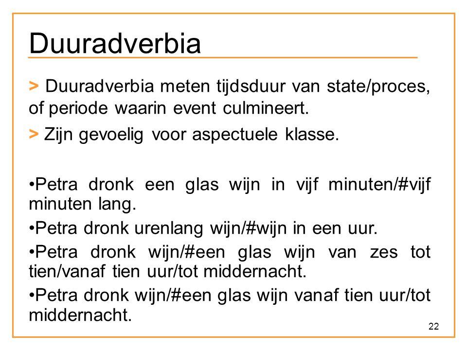 Duuradverbia > Duuradverbia meten tijdsduur van state/proces, of periode waarin event culmineert. > Zijn gevoelig voor aspectuele klasse.