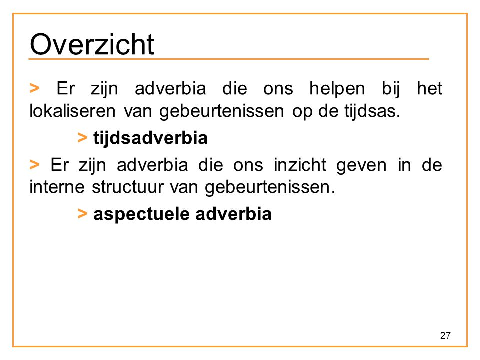Overzicht > Er zijn adverbia die ons helpen bij het lokaliseren van gebeurtenissen op de tijdsas. > tijdsadverbia.