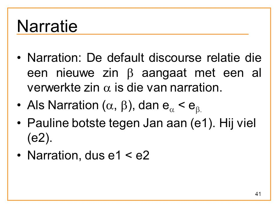 Narratie Narration: De default discourse relatie die een nieuwe zin  aangaat met een al verwerkte zin  is die van narration.