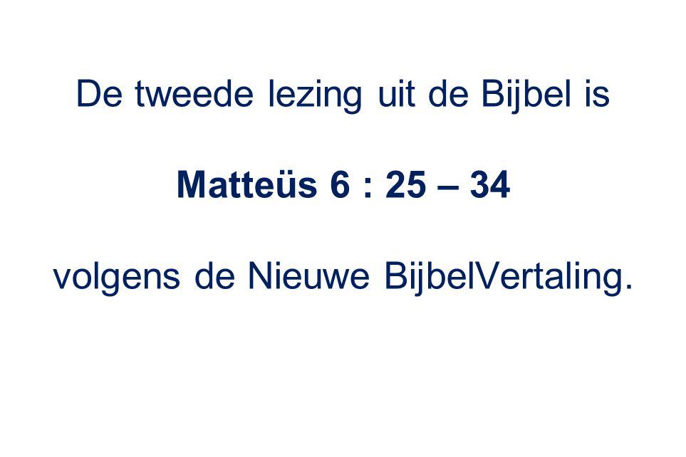 De tweede lezing uit de Bijbel is Matteüs 6 : 25 – 34
