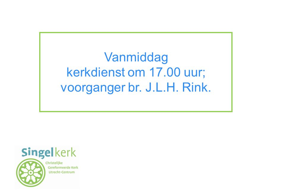 Vanmiddag kerkdienst om 17.00 uur; voorganger br. J.L.H. Rink.