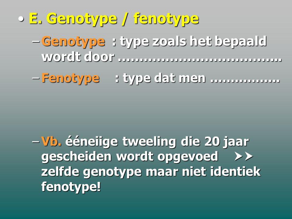 E. Genotype / fenotype Genotype : type zoals het bepaald wordt door ……………………………….. Fenotype : type dat men ……………..
