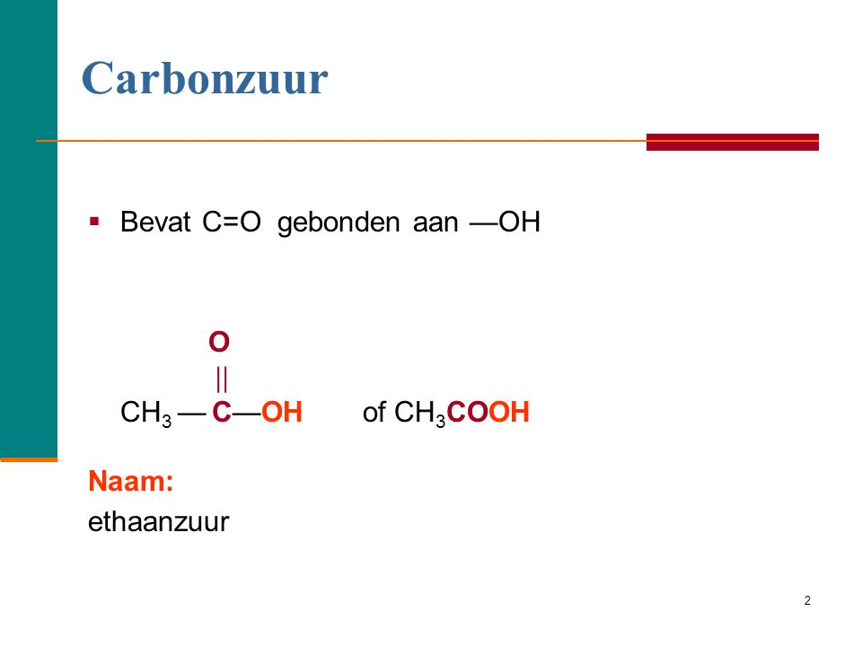 Carbonzuur O Bevat C=O gebonden aan —OH  CH3 — C—OH of CH3COOH Naam: