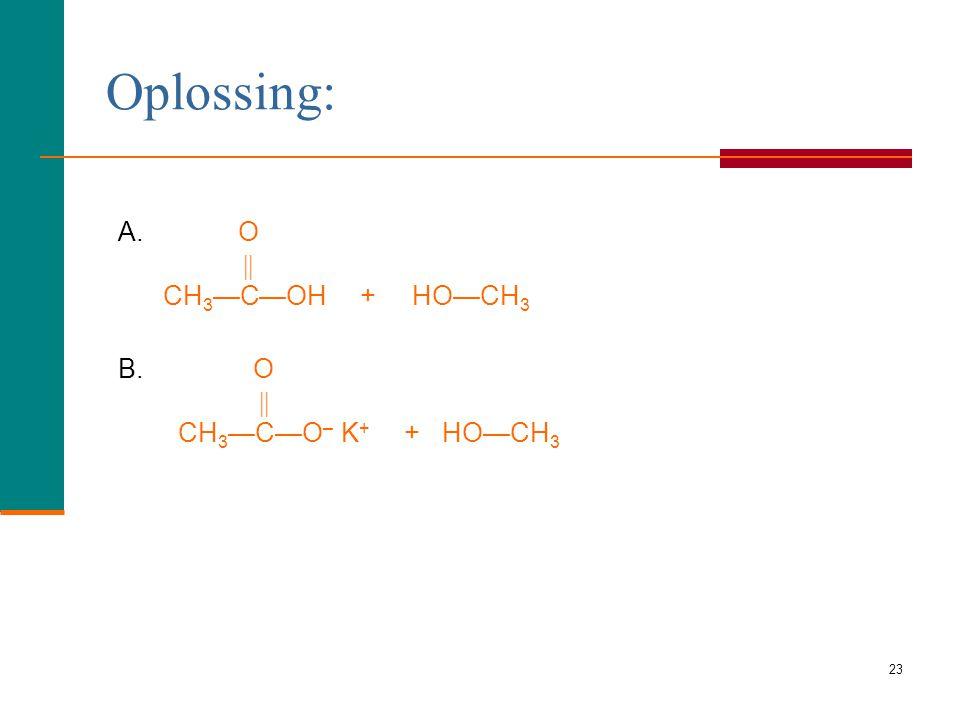 Oplossing: A. O.  CH3—C—OH + HO—CH3.