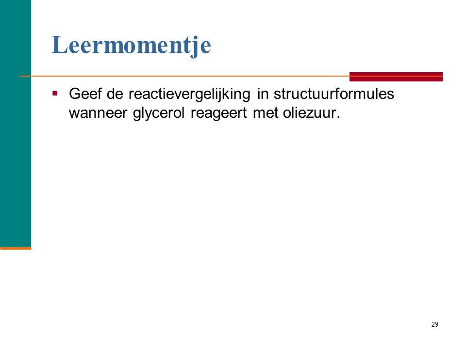 Leermomentje Geef de reactievergelijking in structuurformules wanneer glycerol reageert met oliezuur.