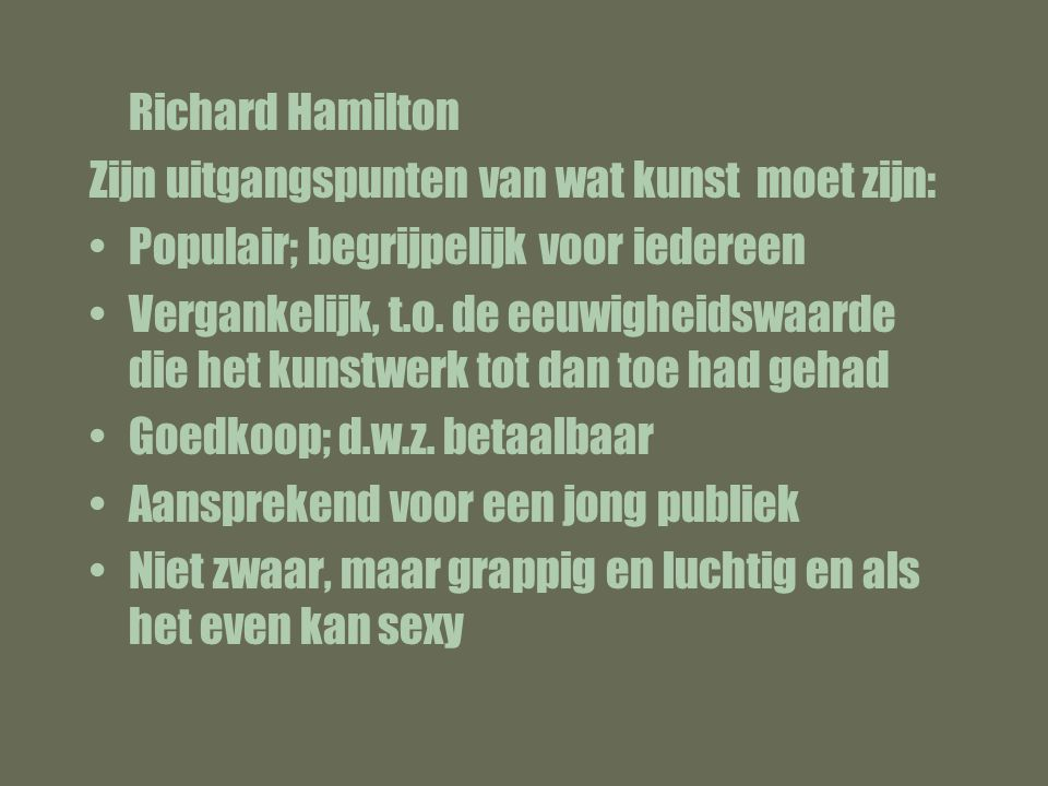 Richard Hamilton Zijn uitgangspunten van wat kunst moet zijn: Populair; begrijpelijk voor iedereen.