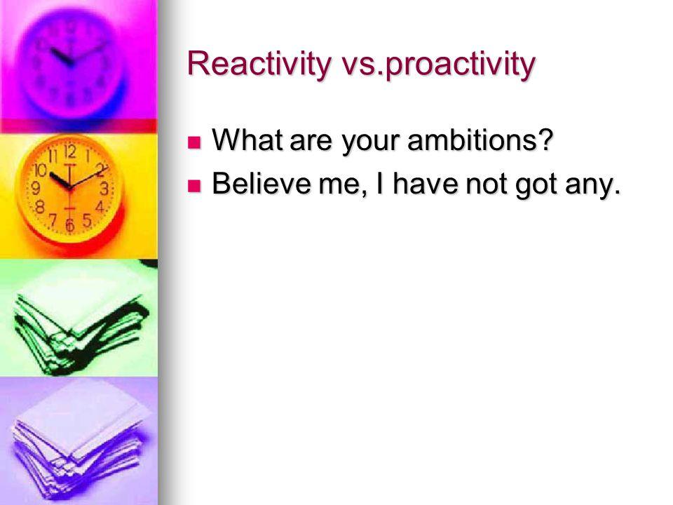 Reactivity vs.proactivity