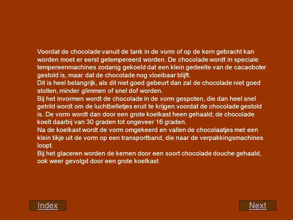Voordat de chocolade vanuit de tank in de vorm of op de kern gebracht kan worden moet er eerst getempereerd worden. De chocolade wordt in speciale tempereenmachines zodanig gekoeld dat een klein gedeelte van de cacaoboter gestold is, maar dat de chocolade nog vloeibaar blijft. Dit is heel belangrijk, als dit niet goed gebeurt dan zal de chocolade niet goed stollen, minder glimmen of snel dof worden. Bij het invormen wordt de chocolade in de vorm gespoten, die dan heel snel getrild wordt om de luchtbelletjes eruit te krijgen voordat de chocolade gestold is. De vorm wordt dan door een grote koelkast heen gehaald; de chocolade koelt daarbij van 30 graden tot ongeveer 16 graden. Na de koelkast wordt de vorm omgekeerd en vallen de chocolaatjes met een klein tikje uit de vorm op een transportband, die naar de verpakkingsmachines loopt. Bij het glaceren worden de kernen door een soort chocolade douche gehaald, ook weer gevolgd door een grote koelkast