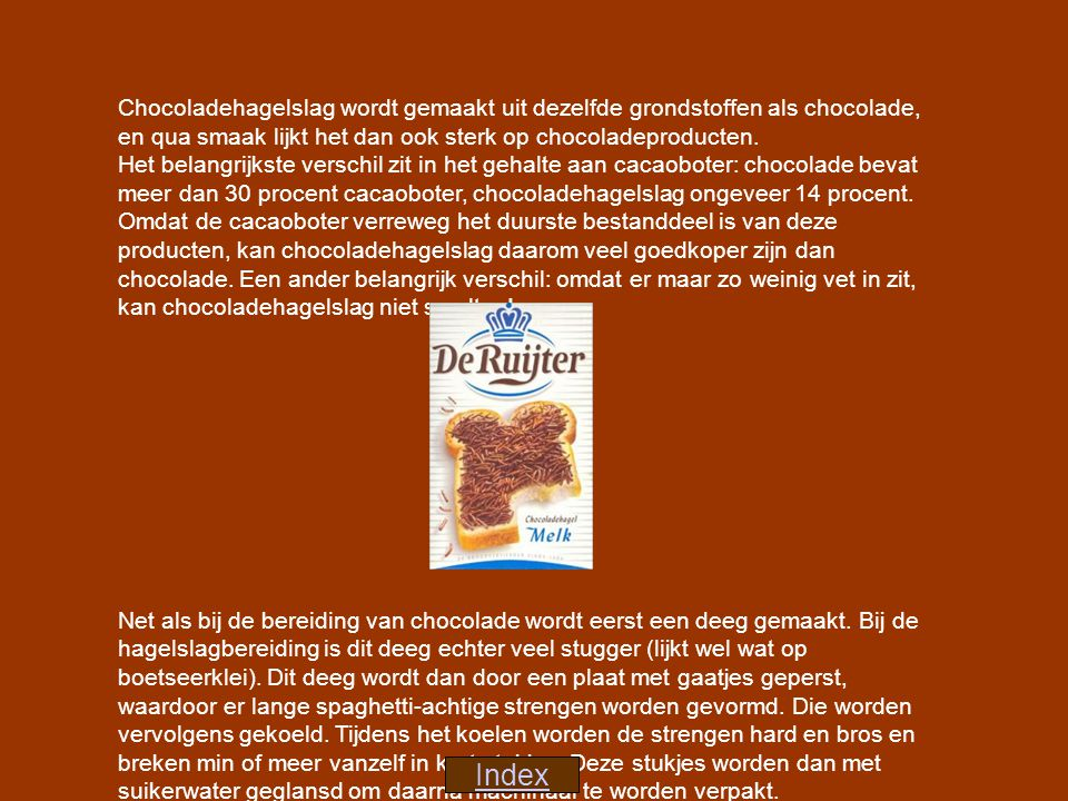 Chocoladehagelslag wordt gemaakt uit dezelfde grondstoffen als chocolade, en qua smaak lijkt het dan ook sterk op chocoladeproducten. Het belangrijkste verschil zit in het gehalte aan cacaoboter: chocolade bevat meer dan 30 procent cacaoboter, chocoladehagelslag ongeveer 14 procent. Omdat de cacaoboter verreweg het duurste bestanddeel is van deze producten, kan chocoladehagelslag daarom veel goedkoper zijn dan chocolade. Een ander belangrijk verschil: omdat er maar zo weinig vet in zit, kan chocoladehagelslag niet smelten!