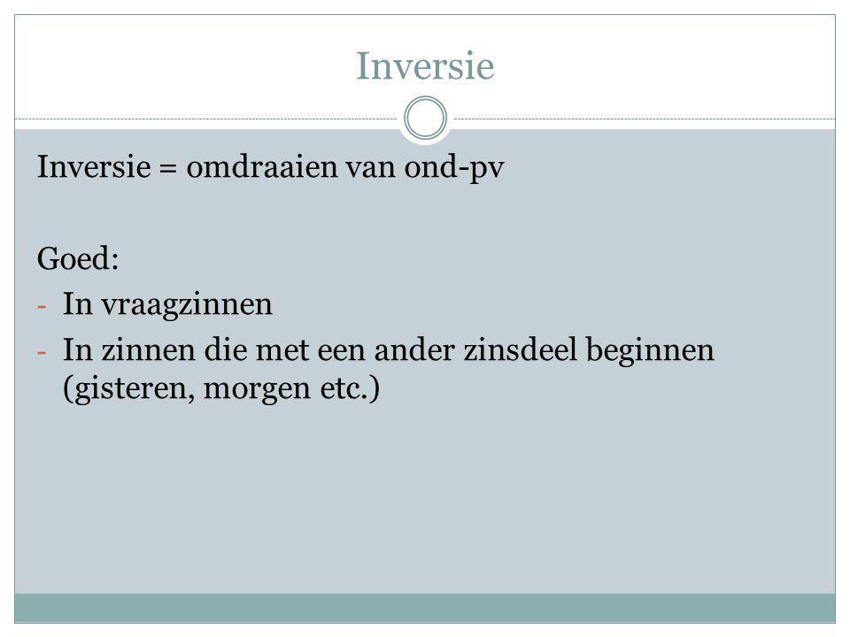 Inversie Inversie = omdraaien van ond-pv Goed: In vraagzinnen