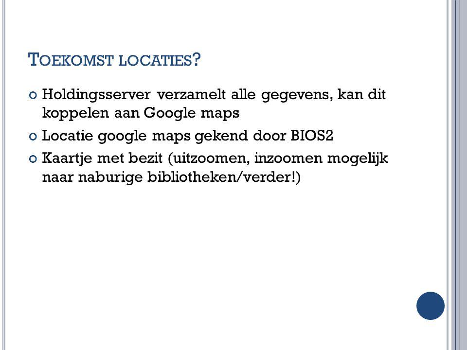 Toekomst locaties Holdingsserver verzamelt alle gegevens, kan dit koppelen aan Google maps. Locatie google maps gekend door BIOS2.