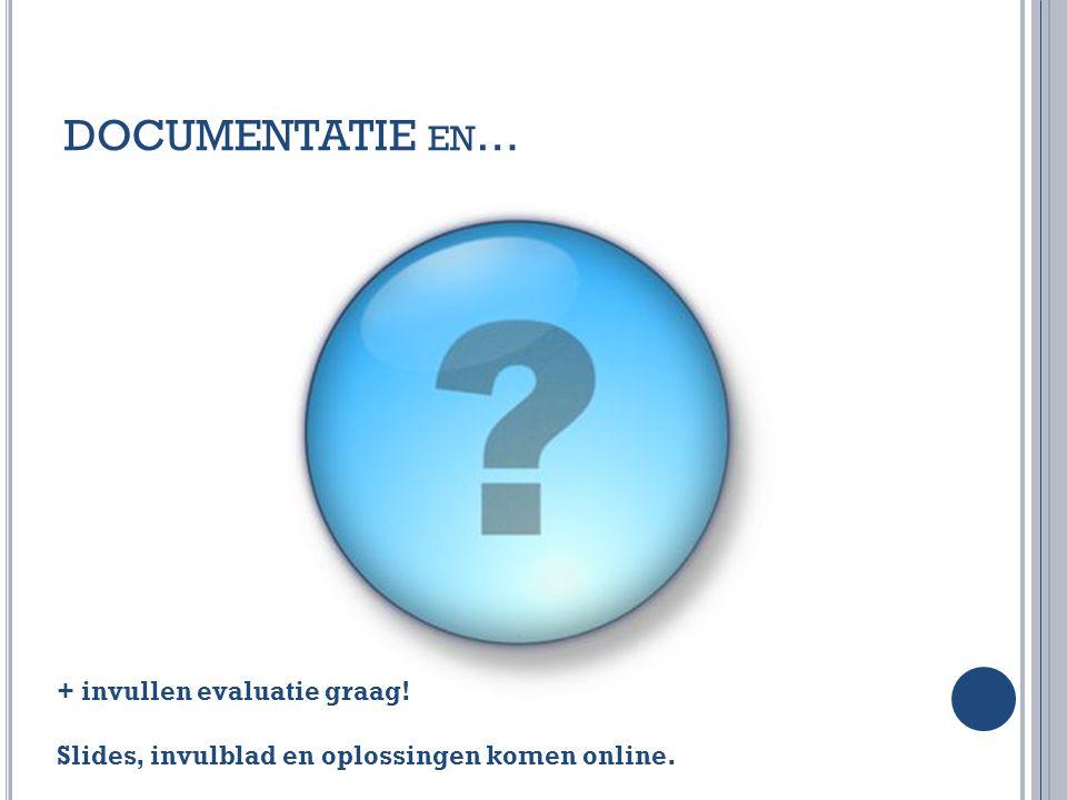 DOCUMENTATIE en… + invullen evaluatie graag! Slides, invulblad en oplossingen komen online.