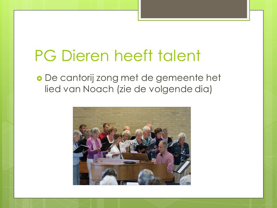 PG Dieren heeft talent De cantorij zong met de gemeente het lied van Noach (zie de volgende dia)