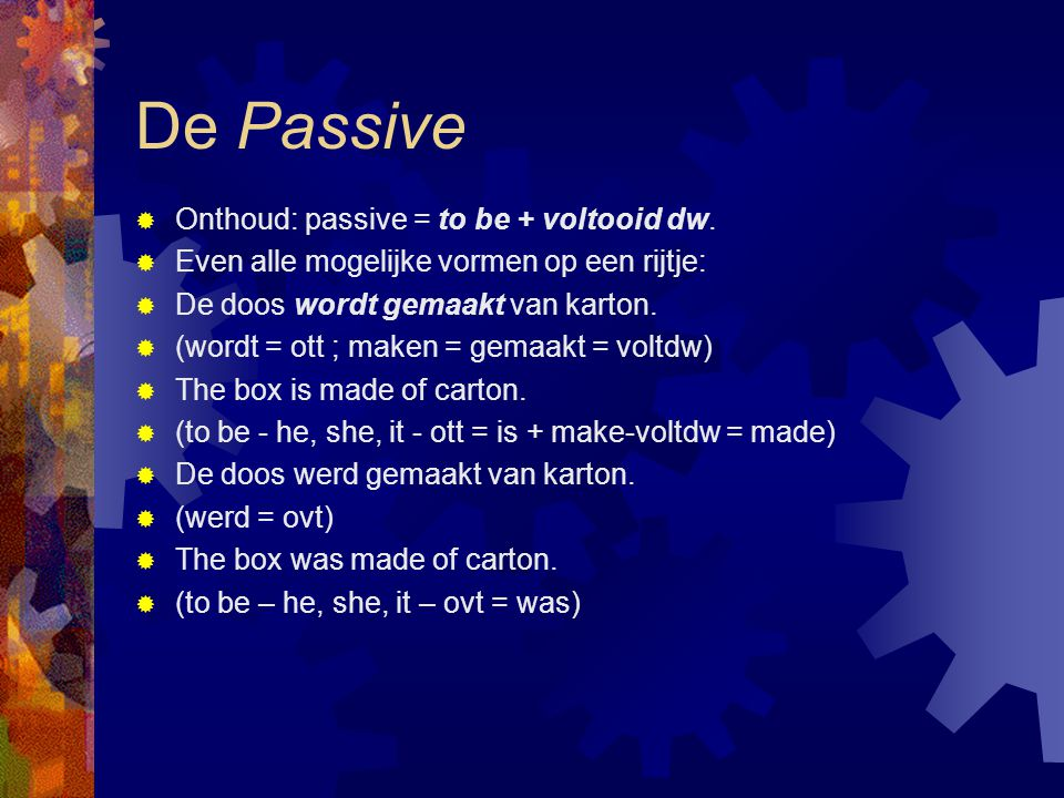 De Passive Onthoud: passive = to be + voltooid dw.