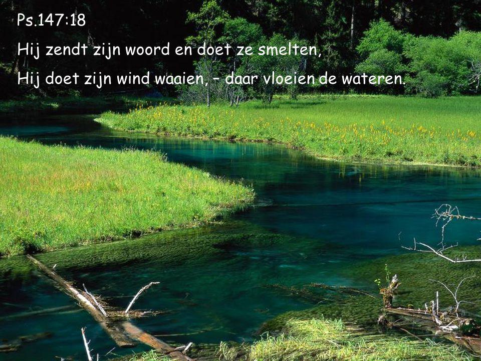 Ps.147:18 Hij zendt zijn woord en doet ze smelten, Hij doet zijn wind waaien, – daar vloeien de wateren.