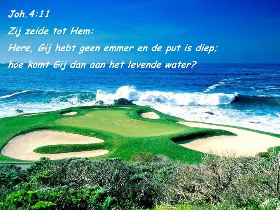 Joh.4:11 Zij zeide tot Hem: Here, Gij hebt geen emmer en de put is diep; hoe komt Gij dan aan het levende water