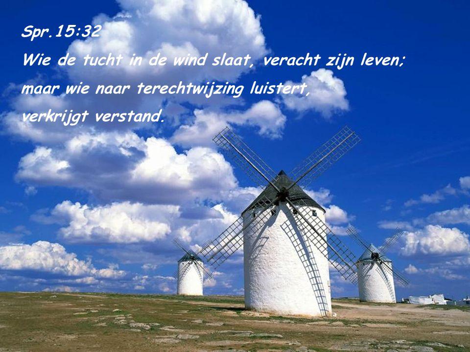 Spr.15:32 Wie de tucht in de wind slaat, veracht zijn leven; maar wie naar terechtwijzing luistert,