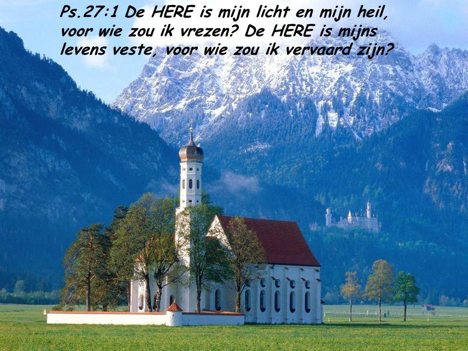 Ps. 27:1 De HERE is mijn licht en mijn heil, voor wie zou ik vrezen