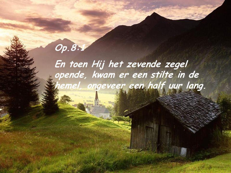 Op.8:1 En toen Hij het zevende zegel opende, kwam er een stilte in de hemel, ongeveer een half uur lang.