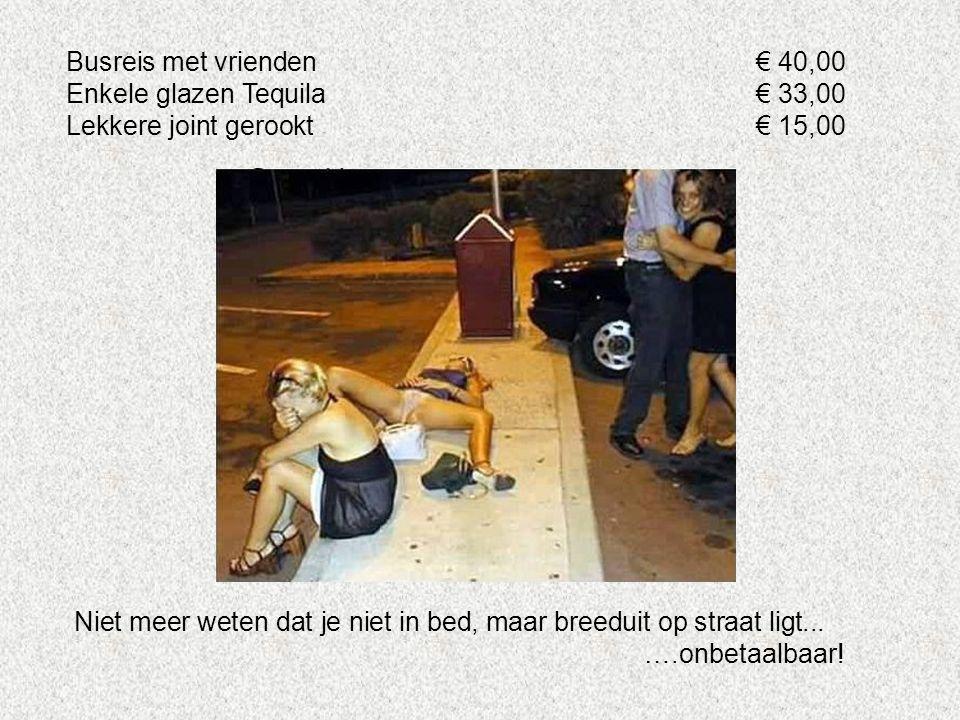 Busreis met vrienden € 40,00 Enkele glazen Tequila € 33,00. Lekkere joint gerookt € 15,00.