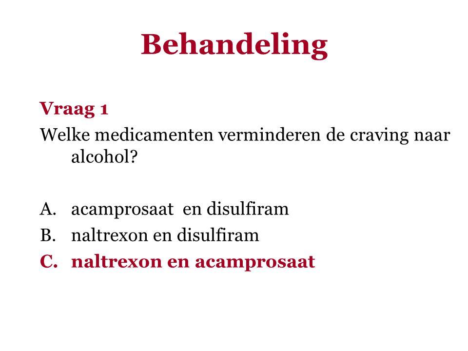 Behandeling Vraag 1. Welke medicamenten verminderen de craving naar alcohol acamprosaat en disulfiram.