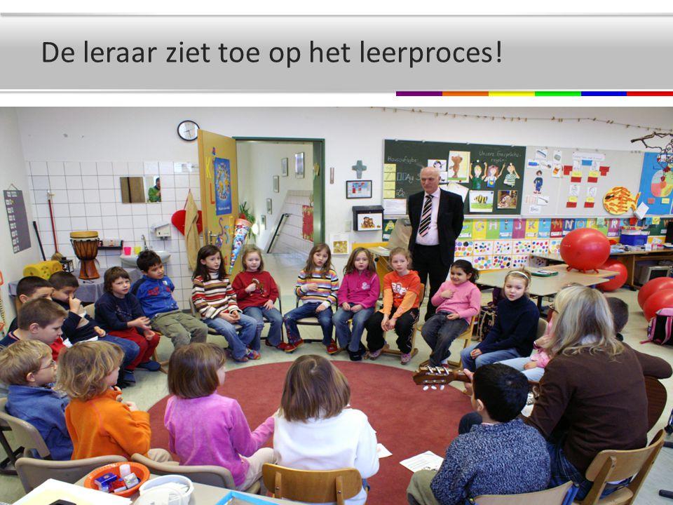 De leraar ziet toe op het leerproces!