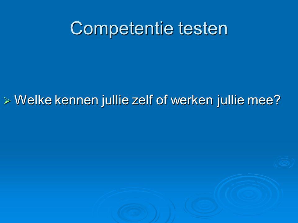 Competentie testen Welke kennen jullie zelf of werken jullie mee